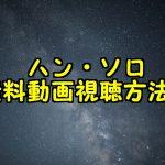 ハン・ソロの無料動画を日本語吹き替え付きでフル視聴!パンドラやHuluで観れる?