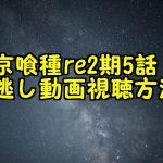 東京喰種re2期5話(17話)見逃し配信動画の無料視聴方法と感想!再放送が見れる